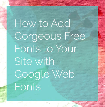 How to Add Gorgeous Free Fonts to Your Site with Google Web Fonts